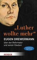 Luther wollte mehr, Der Reformator und sein Glaube